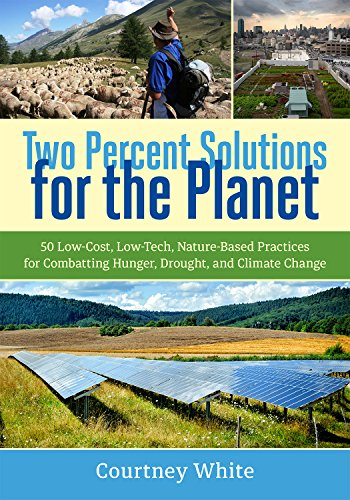 Two Percent Solutions for the Planet: 50 Low-Cost, Low-Tech, Nature-Based Practices for Combatting Hunger, Drought, and Climate - For Percent 1 The Planet