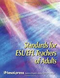 Standards for ESL/EFL Teachers of Adults: Adult/Community Workplace College/University Intensive English, English As a Foreign Language