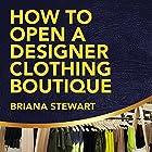 How to Open a Designer Clothing Boutique: The Simple Guide to Starting a Designer Clothing Boutique Hörbuch von Briana Stewart Gesprochen von: Trevor Clinger