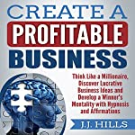 Create a Profitable Business: Think Like a Millionaire, Discover Lucrative Business Ideas and Develop a Winner's Mentality with Hypnosis and Affirmations | J.J. Hills
