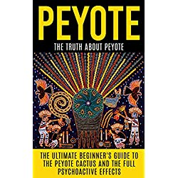 Peyote: The Truth About Peyote: The Ultimate Beginner's Guide to the Peyote Cactus (Lophophora williamsii) And The Full Psychoactive Effects (Peyote Seeds, ... Psychedelics, Native Americans, Meditation)