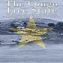 THE CONGO FREE STATE: THE HISTORY AND LEGACY OF THE COLONY ESTABLISHED