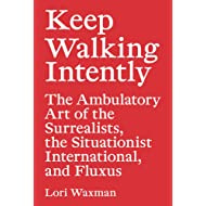 Keep Walking Intently: The Ambulatory Art of the Surrealists, the Situationist International, and Fluxus (Sternberg Press)
