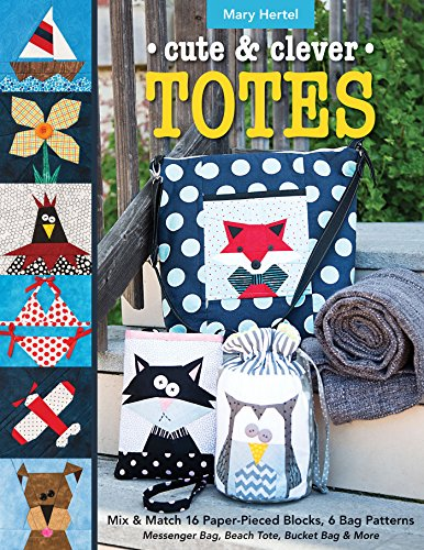 Cute & Clever Totes: Mix & Match 16 Paper-Pieced Blocks, 6 Bag Patterns - Messenger Bag, Beach Tote, Bucket Bag & More