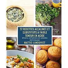 37 recettes alcalines et substituts à faible teneur en Acide: dîners, collations et salades délicieuses (French Edition)