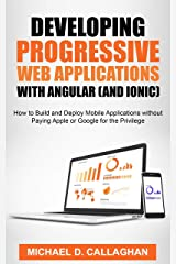 Developing Progressive Web Applications with Angular (and Ionic): How to Build and Deploy Mobile Applications without Paying Apple or Google for the Privilege Kindle Edition