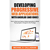 Developing Progressive Web Applications with Angular (and Ionic): How to Build and Deploy Mobile Applications without Paying Apple or Google for the Privilege (English Edition)
