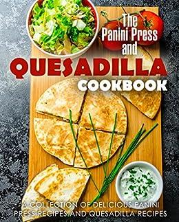 The Panini Press and Quesadilla Cookbook: A Collection of Delicious Panini Press Recipes and Quesadilla Recipes by [Press, BookSumo]