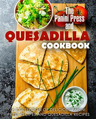 The Panini Press and Quesadilla Cookbook: A Collection of Delicious Panini Press Recipes and Quesadilla Recipes (2nd Edition) by BookSumo Press