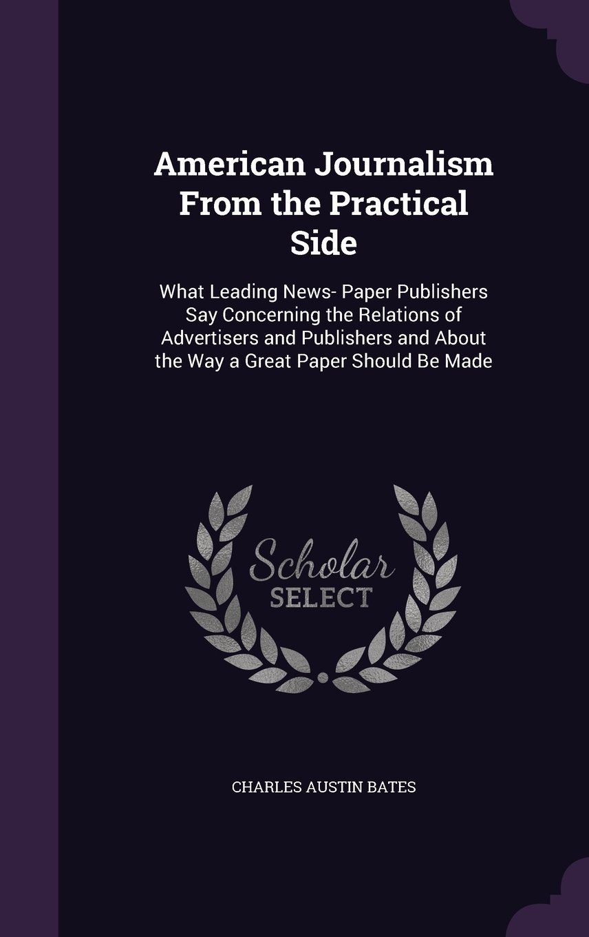 American Journalism from the Practical Side: What Leading News- Paper Publishers Say Concerning the Relations of Advertisers and Publishers and about the Way a Great Paper Should Be Made ePub fb2 book