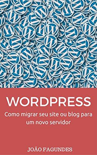 WordPress: Como migrar seu site ou blog WordPress.org para um novo servidor (Portuguese Edition)