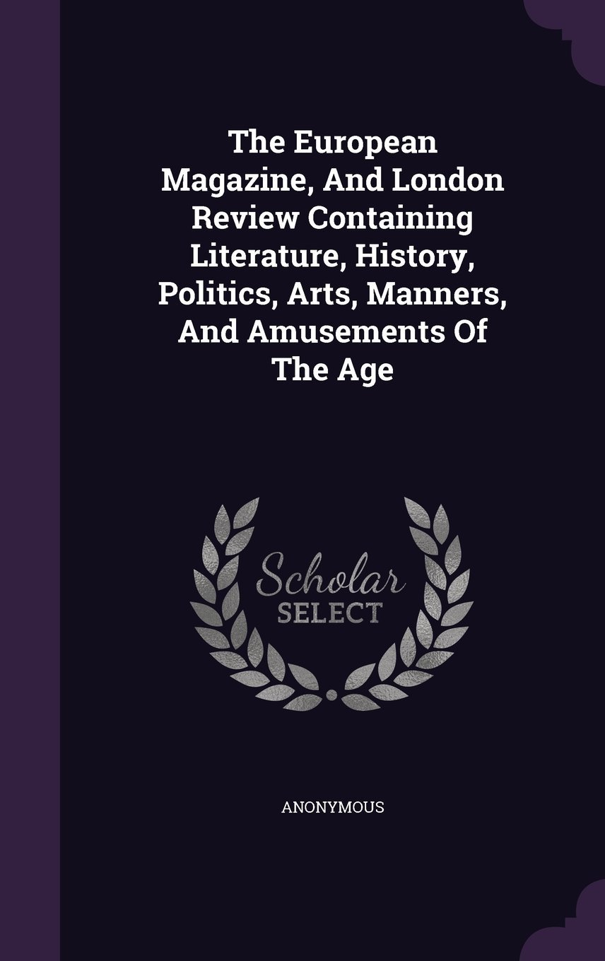 Download The European Magazine, and London Review Containing Literature, History, Politics, Arts, Manners, and Amusements of the Age ebook