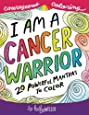 I Am A Cancer Warrior: An Adult Coloring Book for Encouragement, Strength and Positive Vibes: 20 Powerful Mantras To Color (Courageous Coloring) (Volume 1)