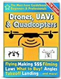 Drones, UAVs and Quadcopters: The Must-Have Guidebook for Beginners and Professional Drone, UAV & Quadcopter Pilots (Flying, Making Money, Filming, Laws, ... and more!) (Drones, UAVs & Quad Copters 1)