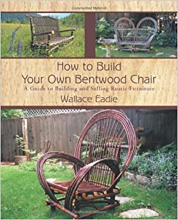 how to build your own bentwood chair a guide to building and selling rustic furniture wallace eadie amazoncom books - How To Flip Furniture