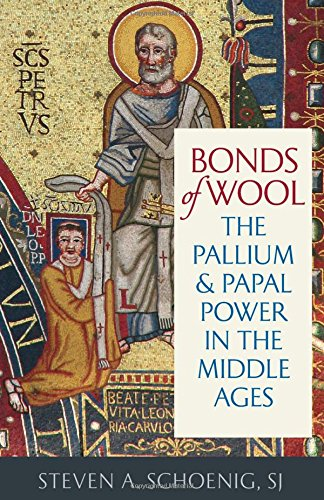 Bonds of Wool: The Pallium and Papal Power in the Middle Ages (Studies in Medieval and Early Modern Canon Law)