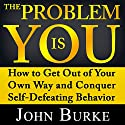The Problem Is YOU: How to Get Out of Your Own Way and Conquer Self-Defeating Behavior Audiobook by John Burke Narrated by Jason McCoy