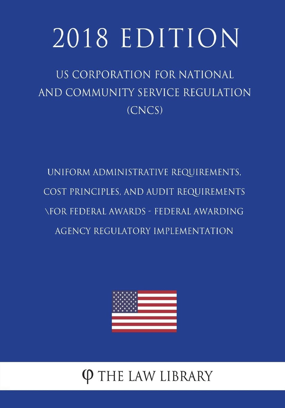 Read Online Uniform Administrative Requirements, Cost Principles, and Audit Requirements for Federal Awards - Federal Awarding Agency Regulatory Implementation ... Service Regulation) (CNCS) (2018 Edition) PDF Text fb2 ebook