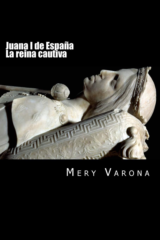 Juana I de España. La reina cautiva: Volume 1 Mujeres olvidadas: Amazon.es: Varona, Mery: Libros