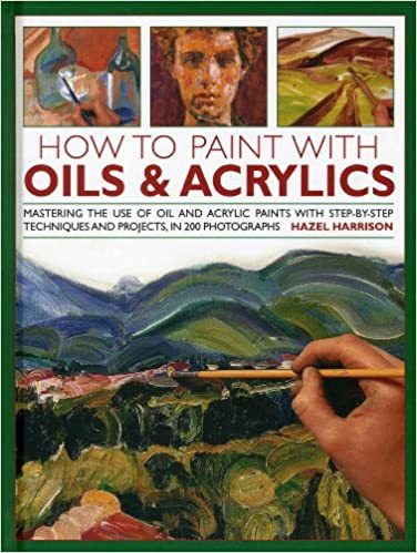 Book How to Paint with Oils & Acrylics: Mastering the Use of Oil and Acrylic Paints with Step-by-step Techniqhes and Projects, in 200 Photographs