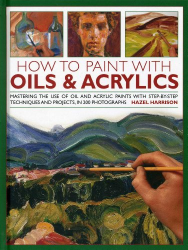 How To Paint With Oils & Acrylics: Mastering The Use Of Oil And Acrylic Paints With Step-by-Step Techniques And Projects, In 200 Photographs