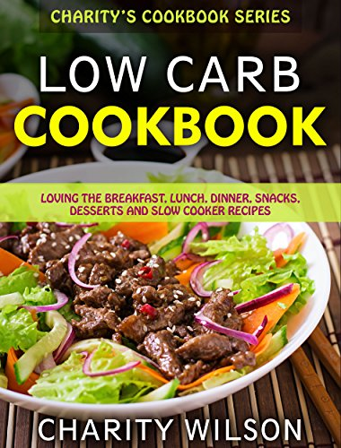 Low Carb Cookbook: Loving The Breakfast, Lunch, Dinner, Snacks, Desserts and Slow Cooker Recipes