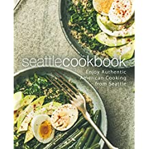 Seattle Cookbook: Enjoy Authentic American Cooking from Seattle (2nd Edition)