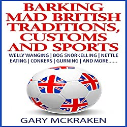 Barking Mad British Traditions, Customs and Sports: Welly Wanging, Bog Snorkelling, Nettle Eating, Conkers, Gurning, and More....
