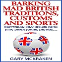 Barking Mad British Traditions, Customs and Sports: Welly Wanging, Bog Snorkelling, Nettle Eating, Conkers, Gurning, and More.... Audiobook by Gary McKraken Narrated by Martyn Clements