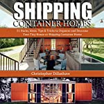 Shipping Container Homes: 51 Hacks, Ideas, Tips & Tricks to Organize and Decorate Your Tiny House or Shipping Container Home | Christopher Dillashaw