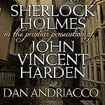 Sherlock Holmes: The Peculiar Persecution of John Vincent Harden | Dan Andriacco