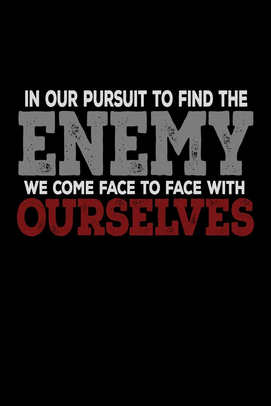 In Our Pursuit To Find The Enemy We Come Face To Face With