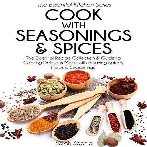 Cook with Seasonings and Spices: The Essential Recipe Collection and Guide to Cooking Delicious Meals with Amazing Spices, Herbs, and Seasonings by Sarah Sophia