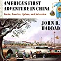 America's First Adventure in China: Trade, Treaties, Opium, and Salvation Audiobook by John R. Haddad Narrated by Kirk O. Winkler