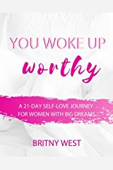 You Woke Up Worthy: A 21-Day Self-Love Journey for Women with Big Dreams Kindle Edition
