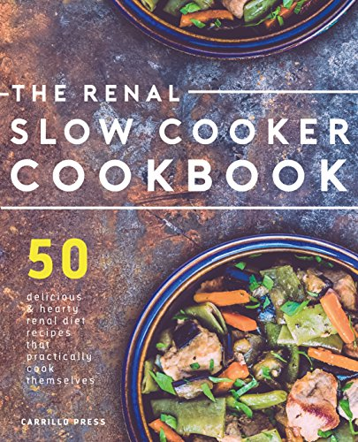 Renal Slow Cooker Cookbook: 50 Delicious & Hearty Renal Diet Recipes That Practically Cook Themselves (The Renal Diet & Kidney Disease Cookbook Series 1) by Carrillo Press