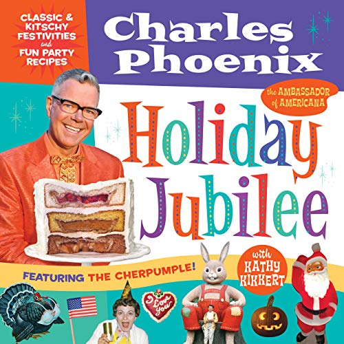 Holiday Jubilee: Classic & Kitschy Festivities & Fun Party Recipes by Charles Phoenix