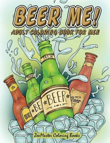 Beer Me! Adult Coloring Book For Men: Men's Coloring Book of Beer, Spirits, Sports, and Other Things Dudes Love (Adult Coloring Books For Men) (Volume 2) by ZenMaster Coloring Books