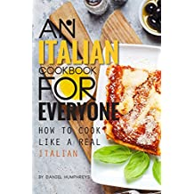 An Italian Cookbook for Everyone: How to Cook Like a Real Italian