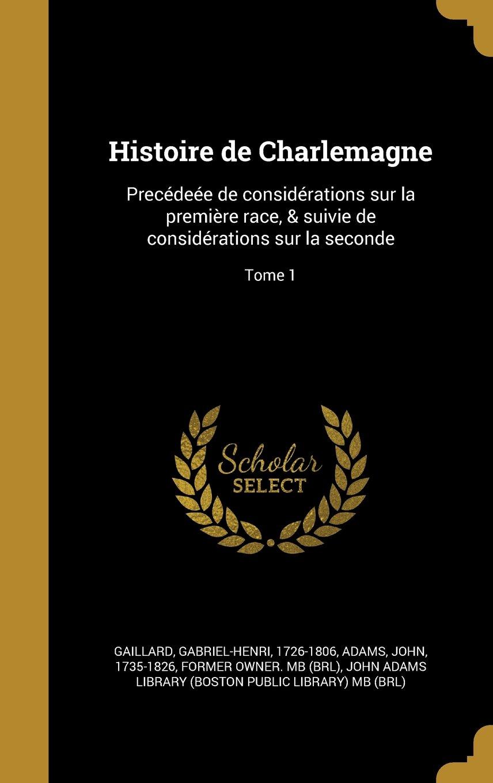 Histoire de Charlemagne: Precedeee de Considerations Sur La Premiere Race, & Suivie de Considerations Sur La Seconde; Tome 1 (French Edition) pdf