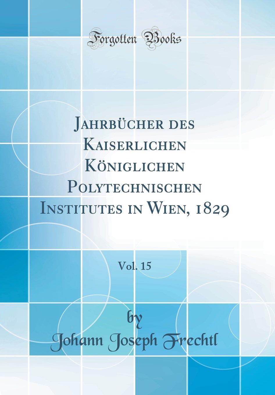 Jahrbücher des Kaiserlichen Königlichen Polytechnischen Institutes in Wien, 1829, Vol. 15 (Classic Reprint) (German Edition) pdf