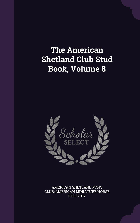 Read Online The American Shetland Club Stud Book, Volume 8 pdf