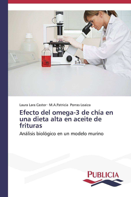 Efecto del omega-3 de chía en una dieta alta en aceite de frituras (Spanish Edition): Lara Castor Laura, Porras Loaiza M.A.Patricia: 9783639552713: ...
