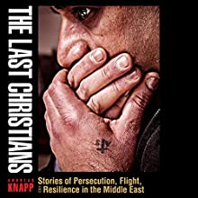 The Last Christians: Stories of Persecution, Flight, and Resilience in the Middle East Audiobook by Andreas Knapp Narrated by Brett A. Barry