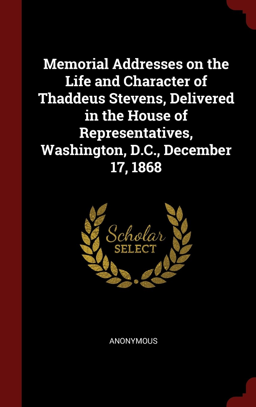 Read Online Memorial Addresses on the Life and Character of Thaddeus Stevens, Delivered in the House of Representatives, Washington, D.C., December 17, 1868 PDF