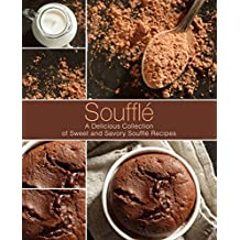 Souffle: A Delicious Collection of Sweet and Savory Souffle Recipes