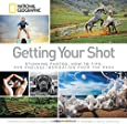 Getting Your Shot: Stunning Photos, How-to Tips, and Endless Inspiration From the Pros