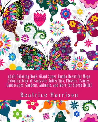 Adult Coloring Book: Giant Super Jumbo Beautiful Mega Coloring Book of Fantastic Butterflies, Flowers, Fairies, Landscapes, Gardens, Animals, and More for Stress Relief (Adult Coloring Books)