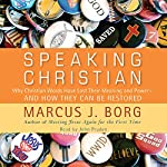Speaking Christian: Why Christian Words Have Lost Their Meaning and Power - And How They Can Be Restored | Marcus J. Borg