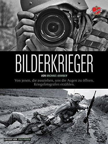 Bilderkrieger: Von jenen, die ausziehen, uns die Augen zu öffnen - Kriegsfotografen erzählen